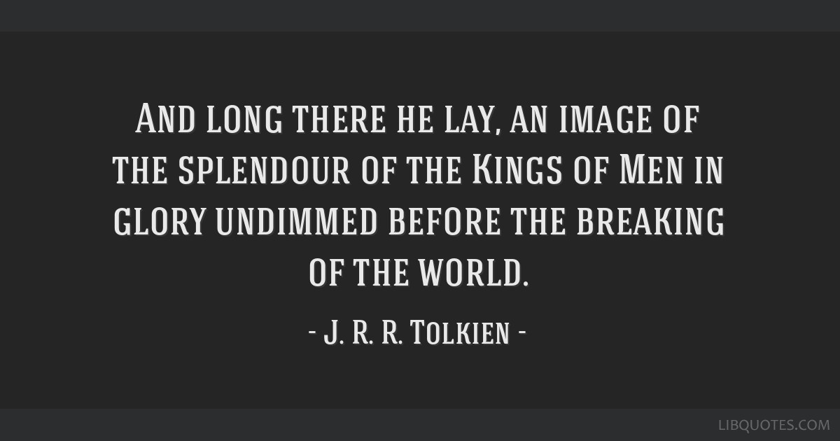 And long there he lay, an image of the splendour of the Kings of Men in glory undimmed before the breaking of the world.