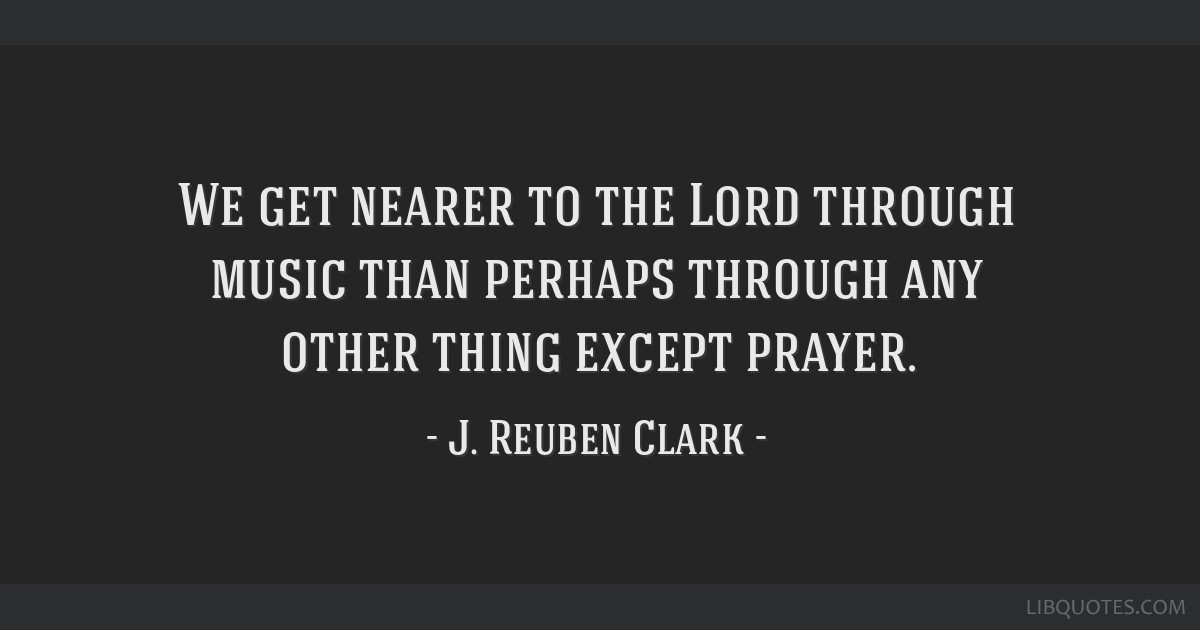 We get nearer to the Lord through music than perhaps through any other thing except prayer.