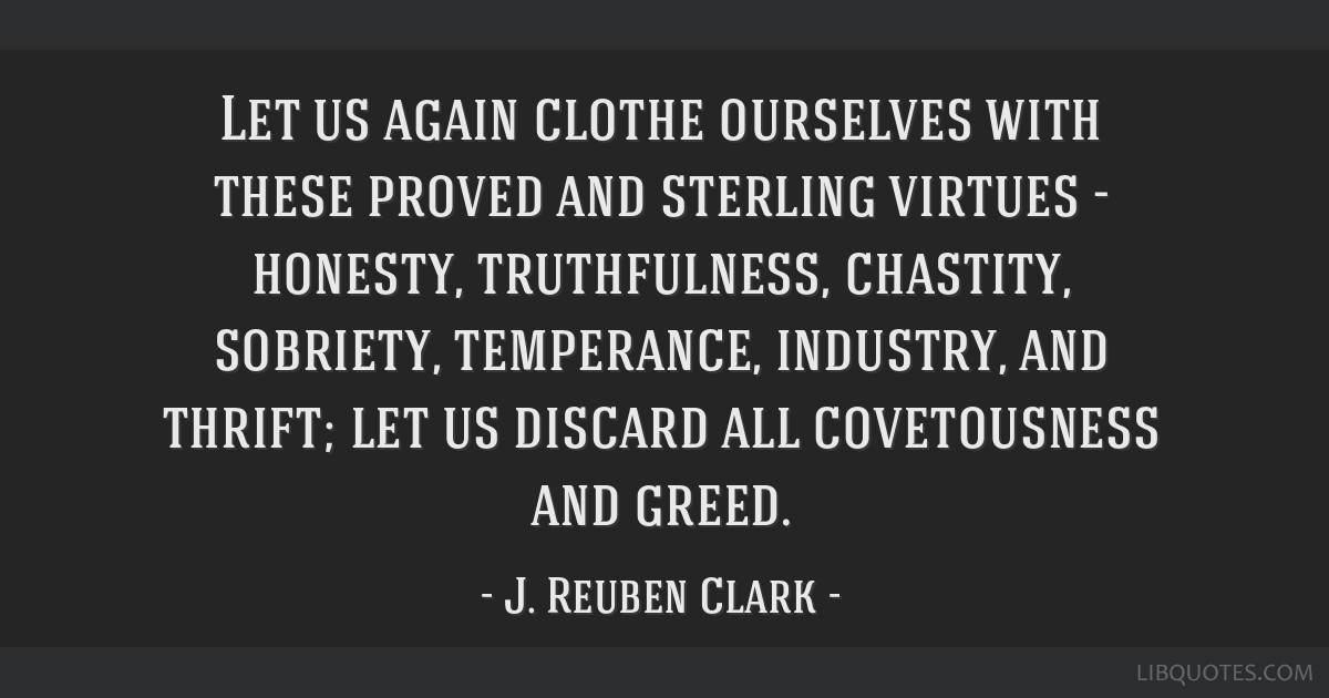 Let us again clothe ourselves with these proved and sterling virtues - honesty, truthfulness, chastity, sobriety, temperance, industry, and thrift;...