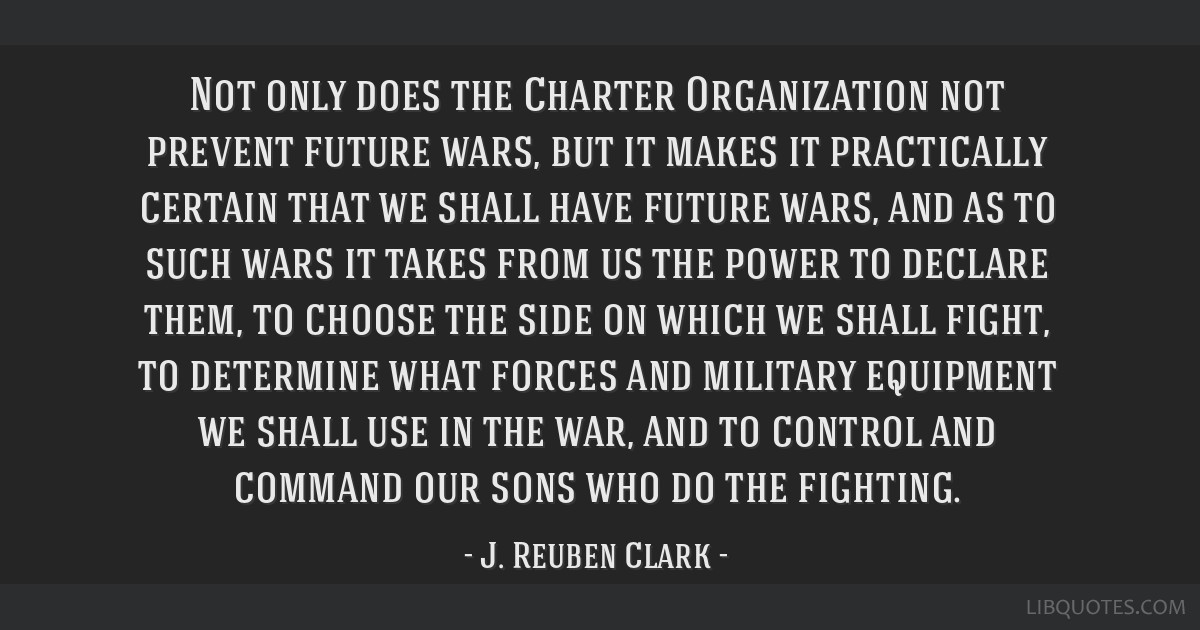 Not only does the Charter Organization not prevent future wars, but it makes it practically certain that we shall have future wars, and as to such...