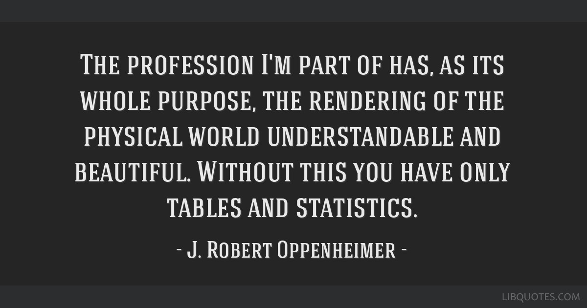 The profession I'm part of has, as its whole purpose, the rendering of the physical world understandable and beautiful. Without this you have only...