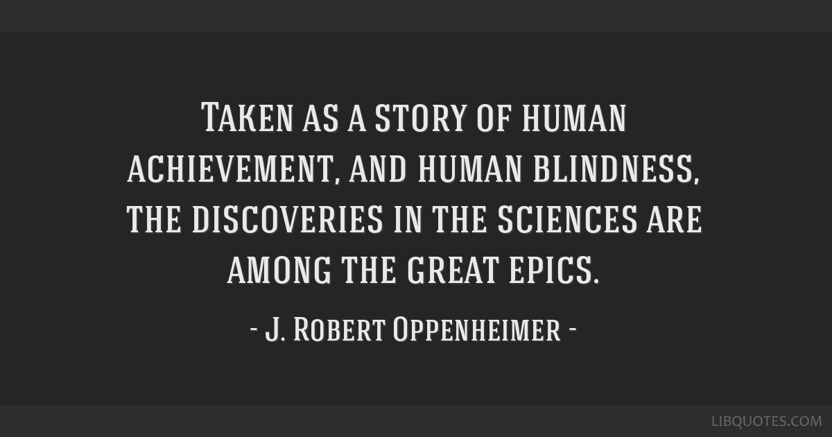 Taken as a story of human achievement, and human blindness, the discoveries in the sciences are among the great epics.