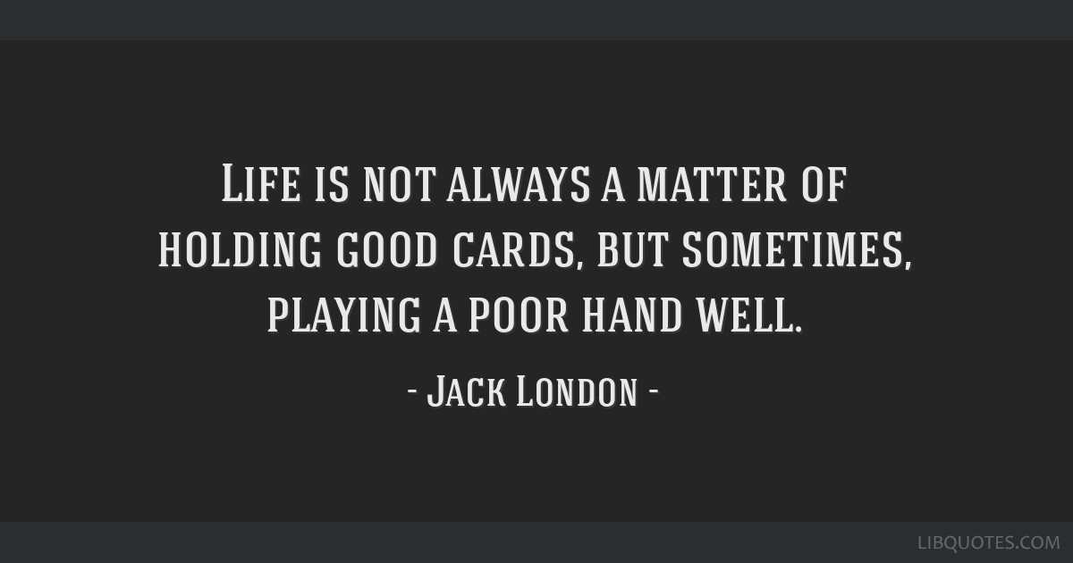 Life is not always a matter of holding good cards, but sometimes, playing a poor hand well.
