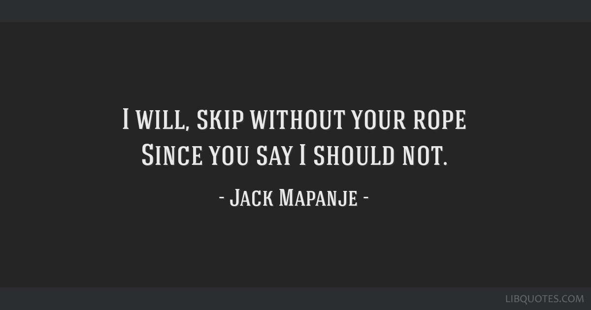 I will, skip without your rope Since you say I should not.