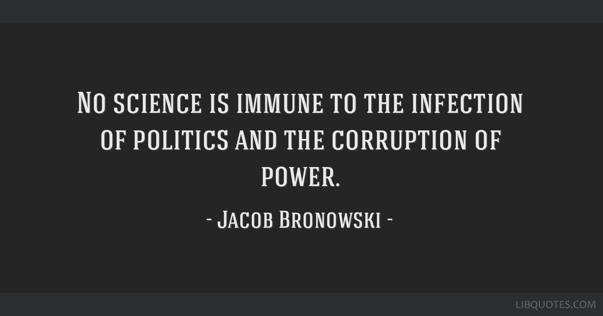 No science is immune to the infection of politics and the corruption of power.