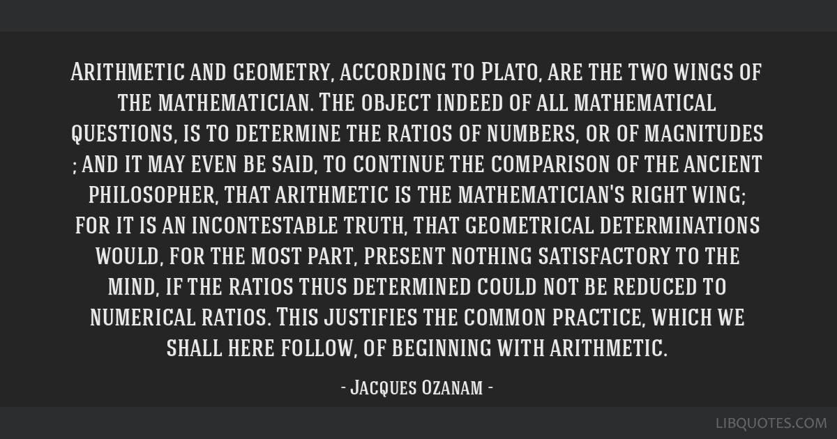 Arithmetic and geometry, according to Plato, are the two wings of the mathematician. The object indeed of all mathematical questions, is to determine ...