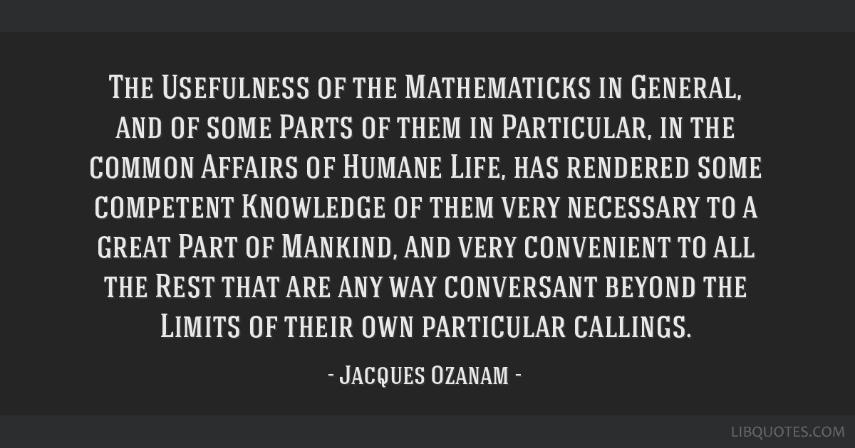 The Usefulness of the Mathematicks in General, and of some Parts of them in Particular, in the common Affairs of Humane Life, has rendered some...