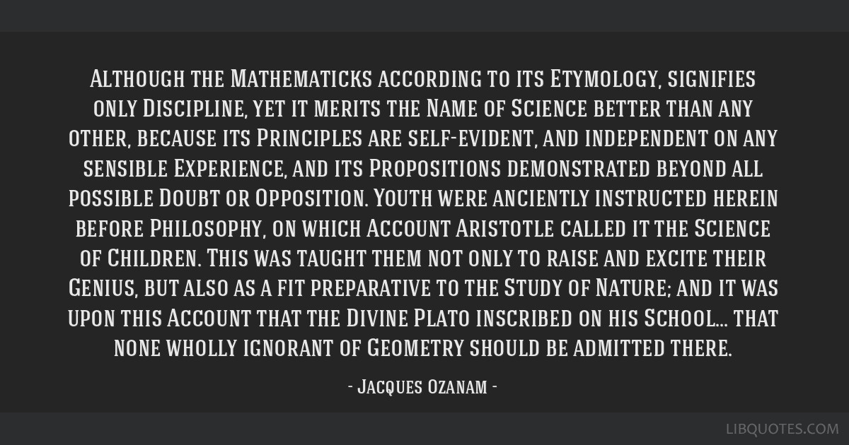 Although the Mathematicks according to its Etymology, signifies only Discipline, yet it merits the Name of Science better than any other, because its ...