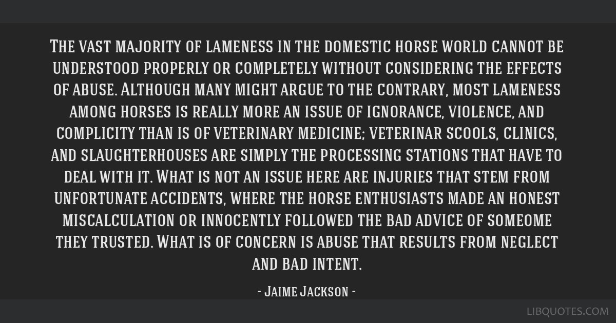 The vast majority of lameness in the domestic horse world cannot be understood properly or completely without considering the effects of abuse....