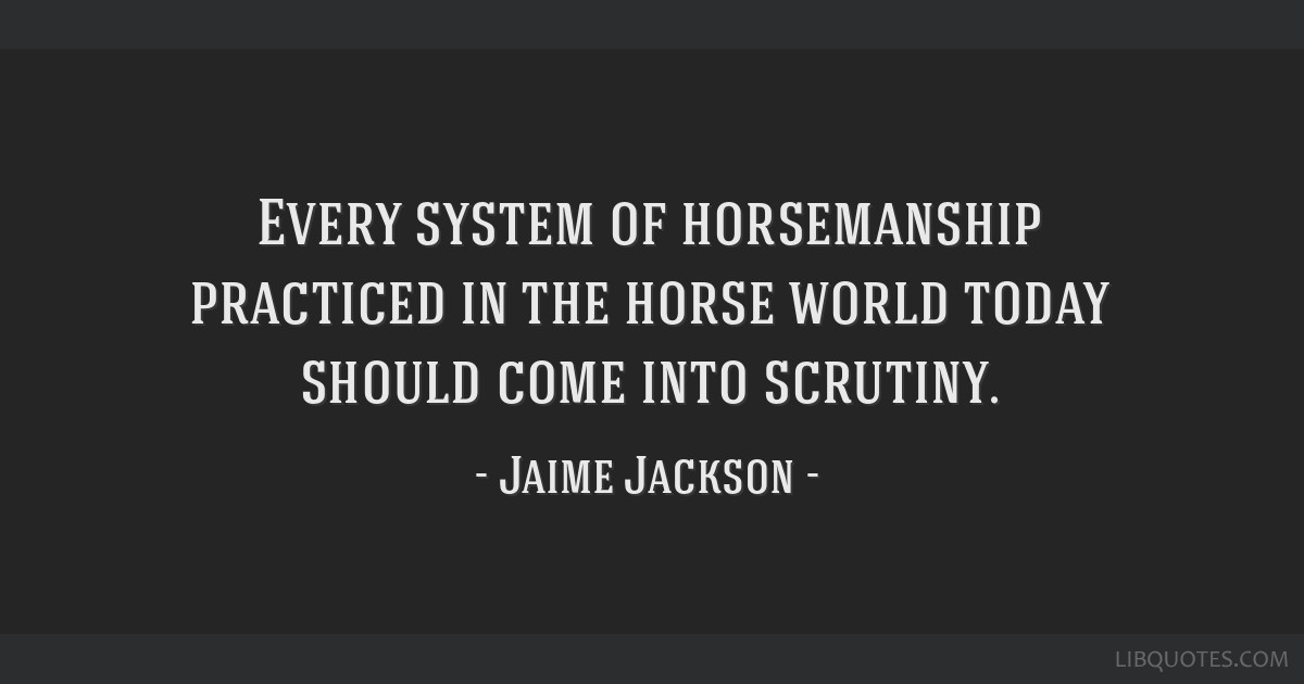 Every system of horsemanship practiced in the horse world today should come into scrutiny.