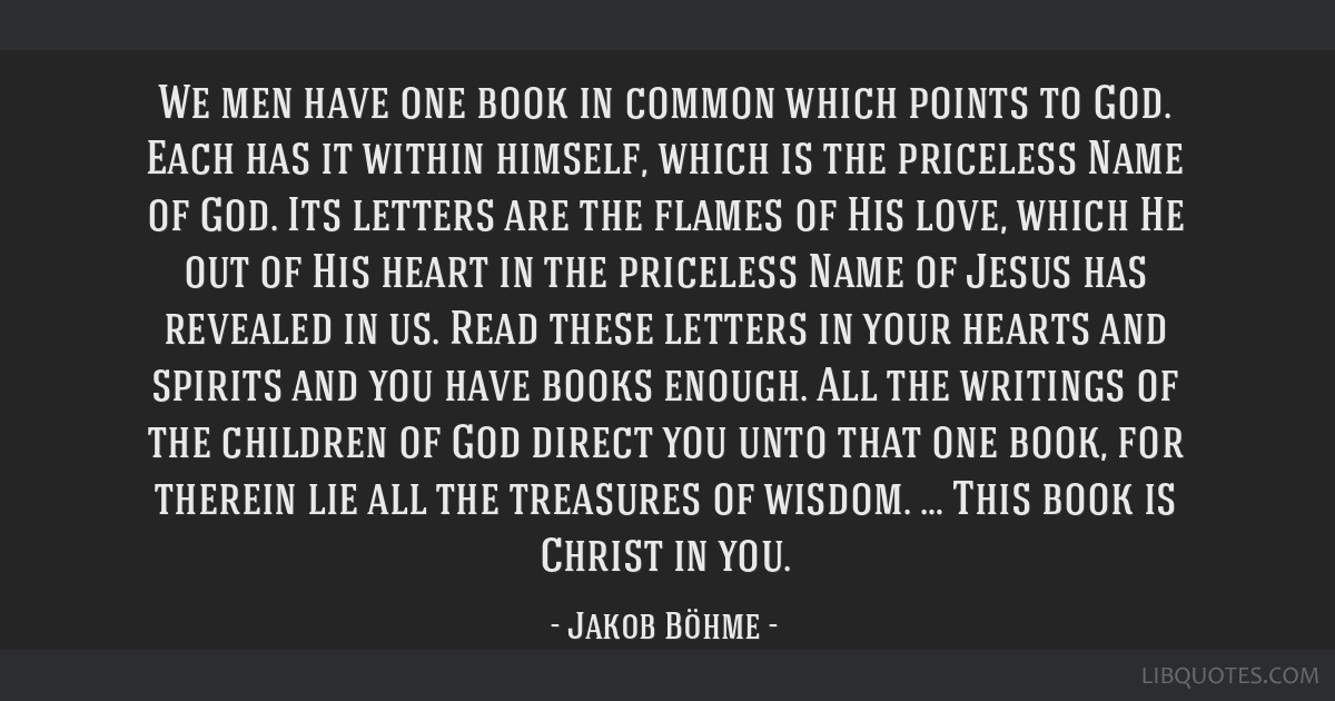 We men have one book in common which points to God. Each has it within himself, which is the priceless Name of God. Its letters are the flames of His ...