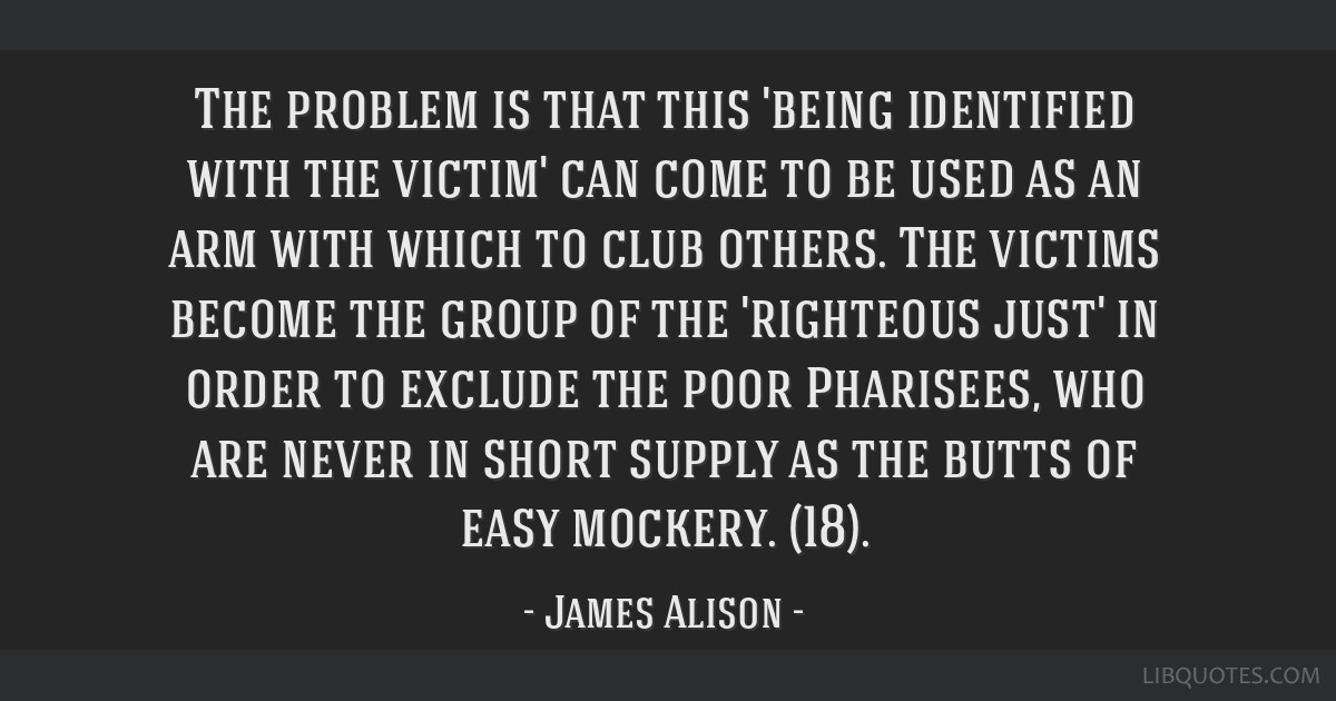 The problem is that this 'being identified with the victim' can come to be used as an arm with which to club others. The victims become the group of...