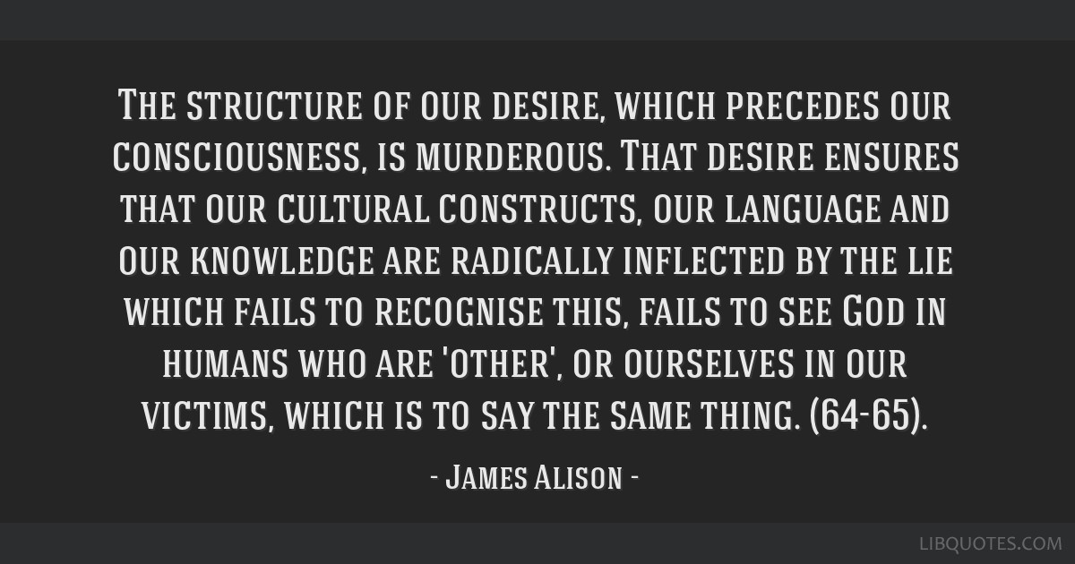 The structure of our desire, which precedes our consciousness, is murderous. That desire ensures that our cultural constructs, our language and our...