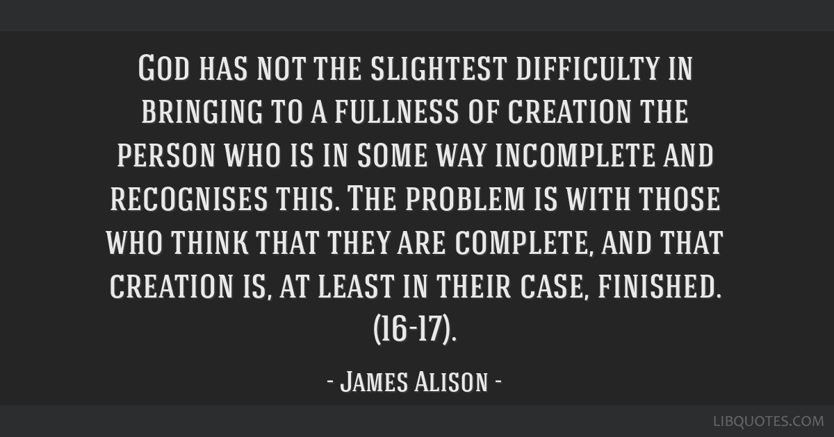 God has not the slightest difficulty in bringing to a fullness of creation the person who is in some way incomplete and recognises this. The problem...