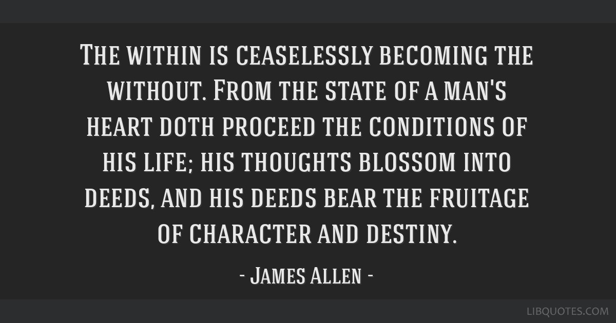 The within is ceaselessly becoming the without. From the state of a man's heart doth proceed the conditions of his life; his thoughts blossom into...