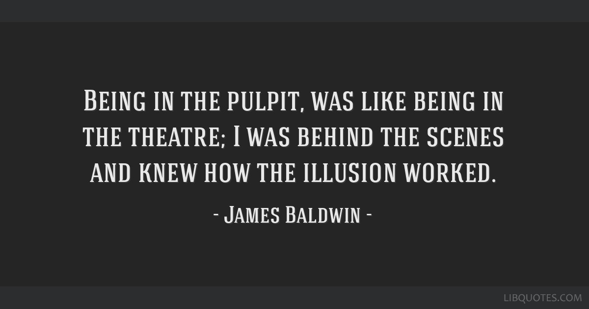 Being in the pulpit, was like being in the theatre; I was behind the scenes and knew how the illusion worked.