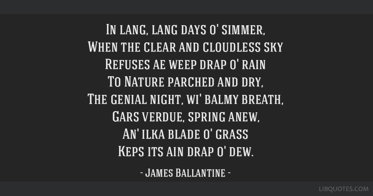 In lang, lang days o' simmer, When the clear and cloudless sky Refuses ae weep drap o' rain To Nature parched and dry, The genial night, wi' balmy...