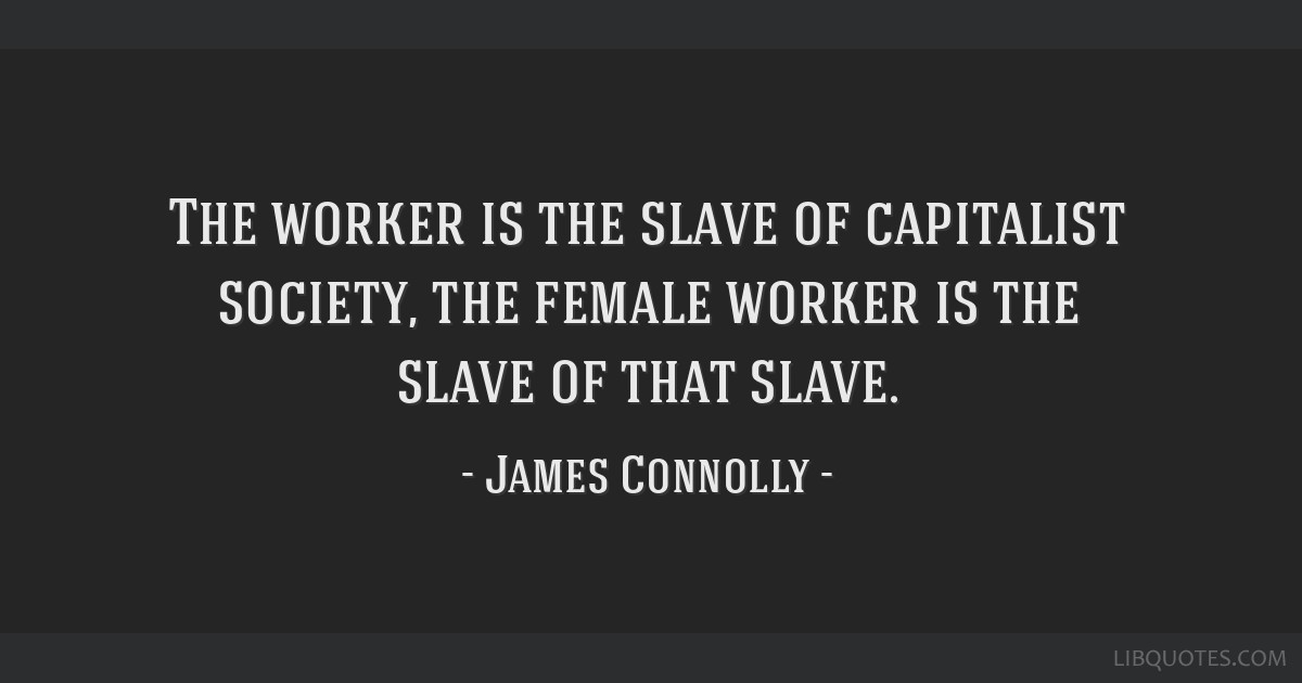 The worker is the slave of capitalist society, the female worker is the slave of that slave.