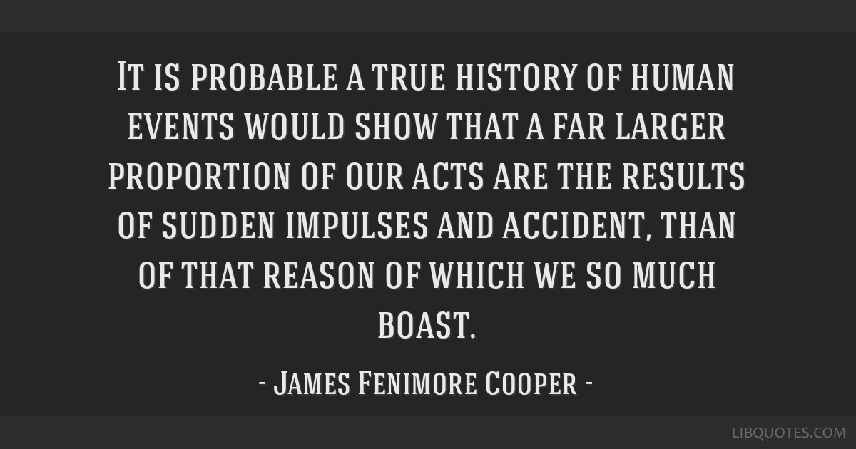 It is probable a true history of human events would show that a far larger proportion of our acts are the results of sudden impulses and accident,...
