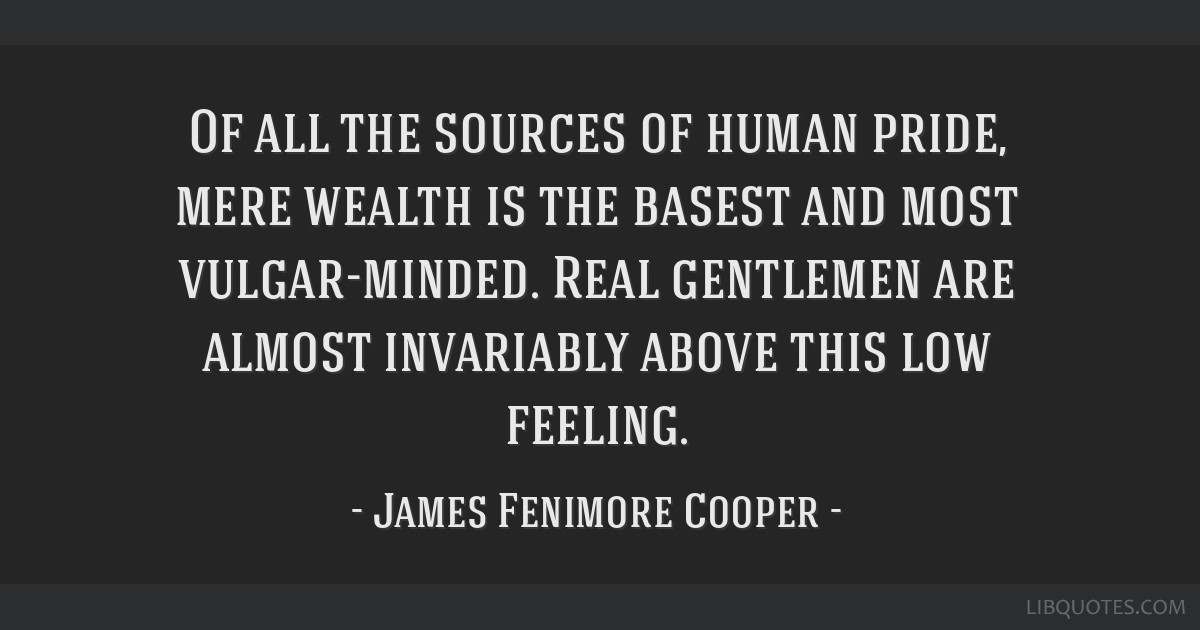 Of all the sources of human pride, mere wealth is the basest and most vulgar-minded. Real gentlemen are almost invariably above this low feeling.