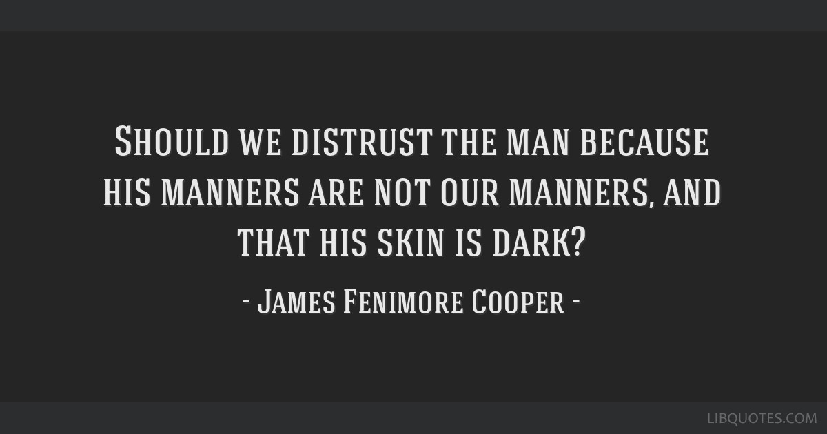 Should we distrust the man because his manners are not our manners, and that his skin is dark?