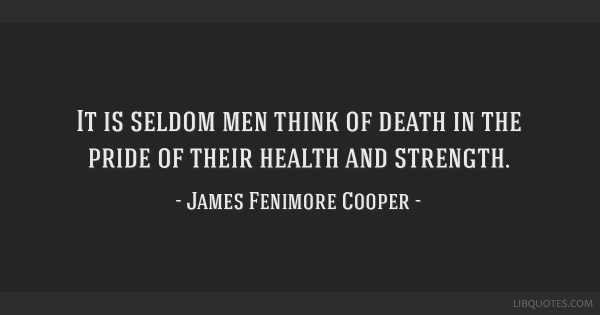 It is seldom men think of death in the pride of their health and strength.