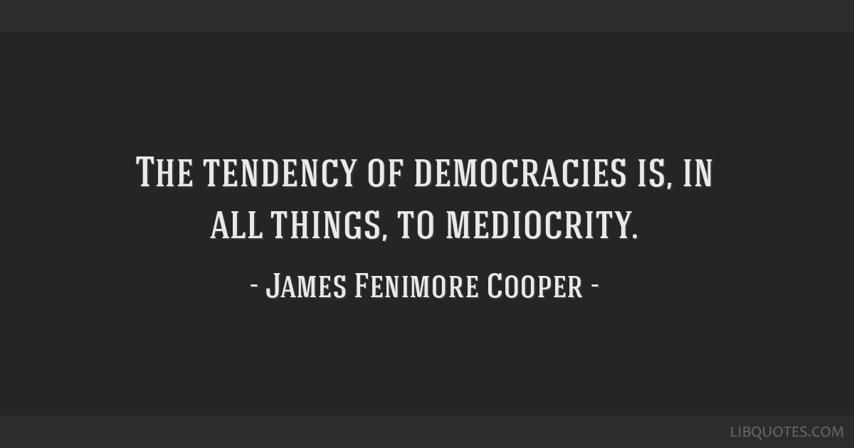 The tendency of democracies is, in all things, to mediocrity.