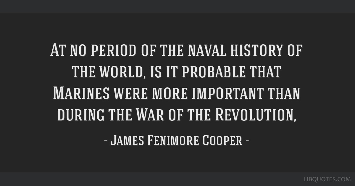 At no period of the naval history of the world, is it probable that Marines were more important than during the War of the Revolution,