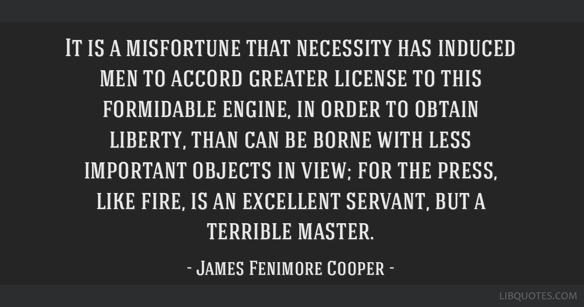 It is a misfortune that necessity has induced men to accord greater license to this formidable engine, in order to obtain liberty, than can be borne...