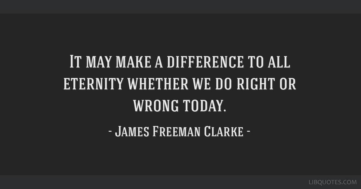 It may make a difference to all eternity whether we do right or wrong today.