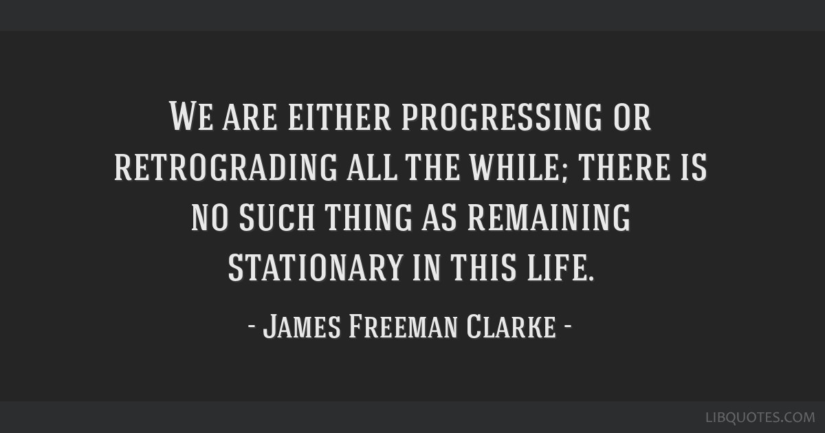 We are either progressing or retrograding all the while; there is no such thing as remaining stationary in this life.