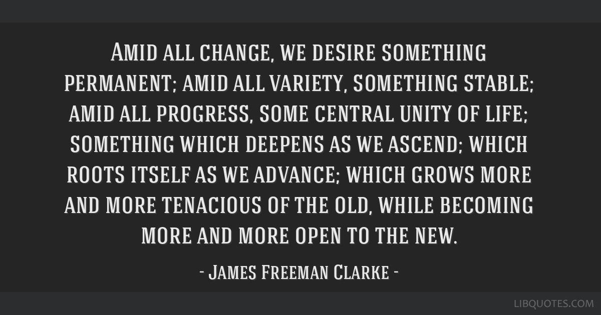 Amid all change, we desire something permanent; amid all variety, something stable; amid all progress, some central unity of life; something which...