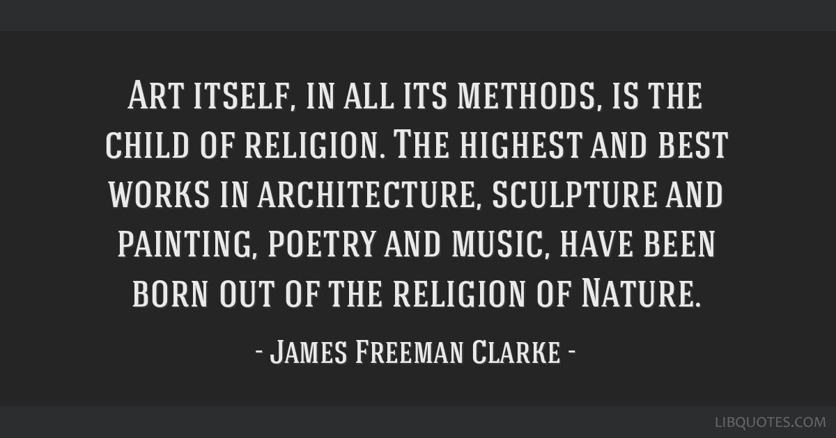 Art itself, in all its methods, is the child of religion. The highest and best works in architecture, sculpture and painting, poetry and music, have...