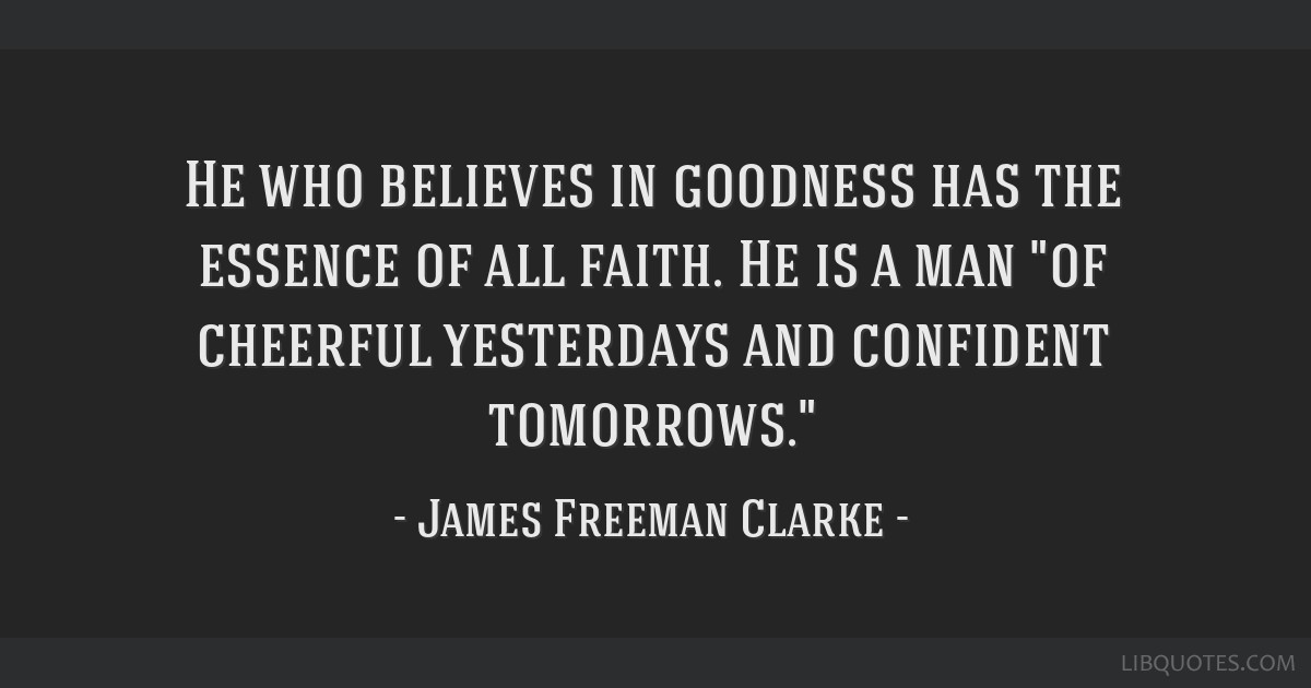 He who believes in goodness has the essence of all faith. He is a man of cheerful yesterdays and confident tomorrows.