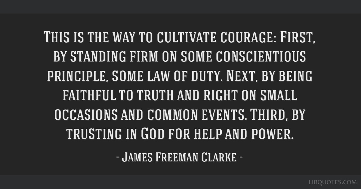 This is the way to cultivate courage: First, by standing firm on some conscientious principle, some law of duty. Next, by being faithful to truth and ...