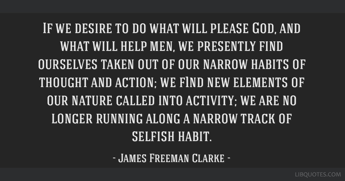 If we desire to do what will please God, and what will help men, we presently find ourselves taken out of our narrow habits of thought and action; we ...