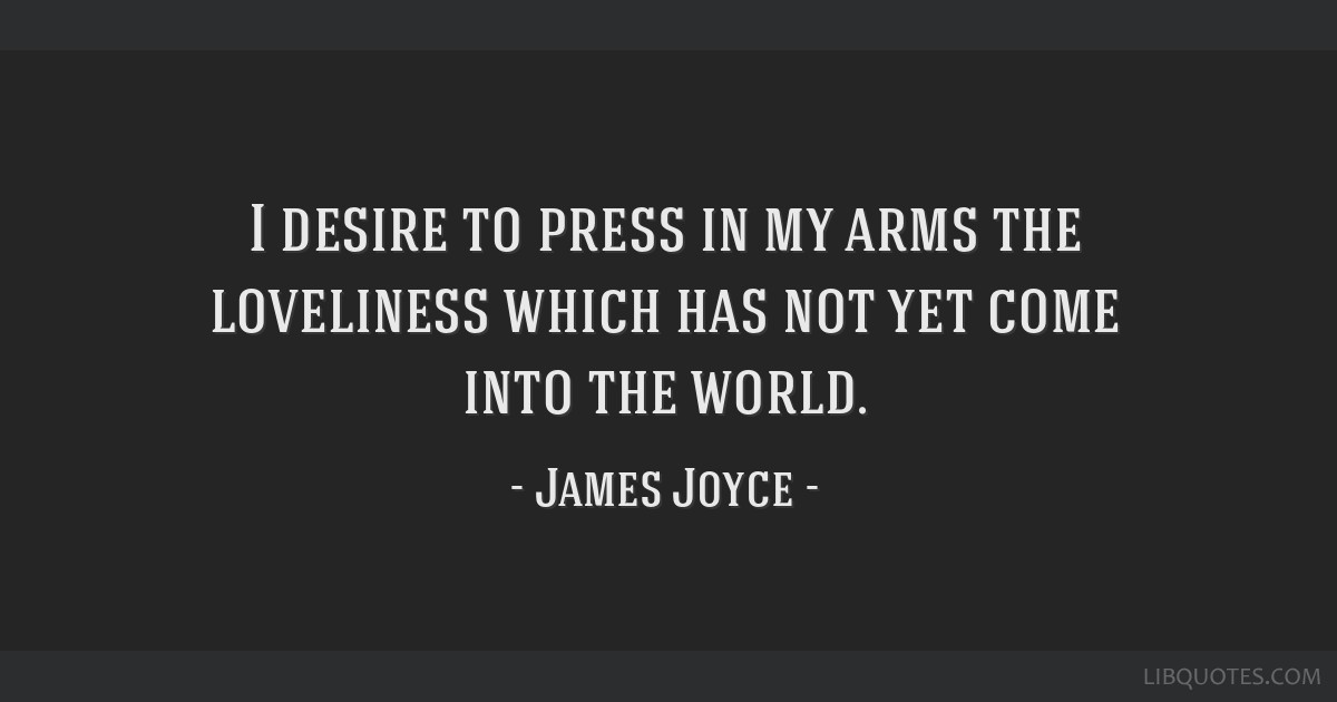I desire to press in my arms the loveliness which has not yet come into the world.