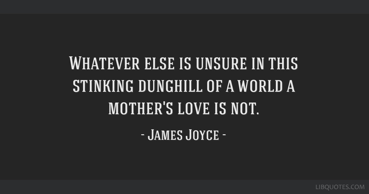 Whatever else is unsure in this stinking dunghill of a world a mother's love is not.