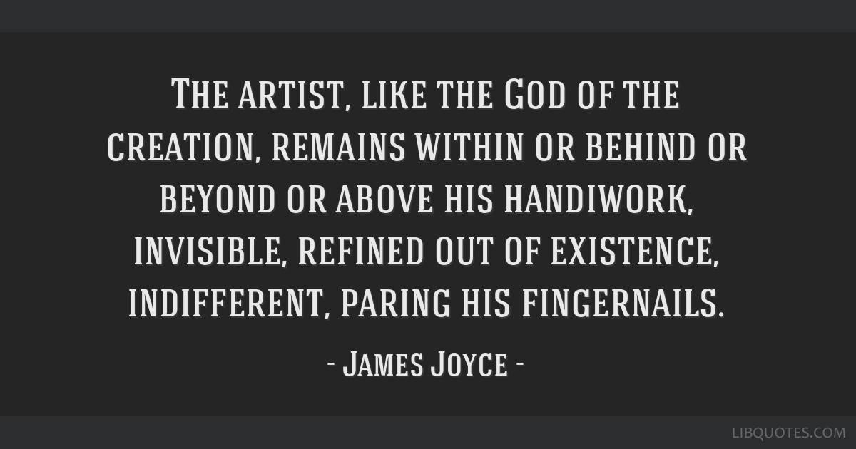 The artist, like the God of the creation, remains within or behind or beyond or above his handiwork, invisible, refined out of existence,...