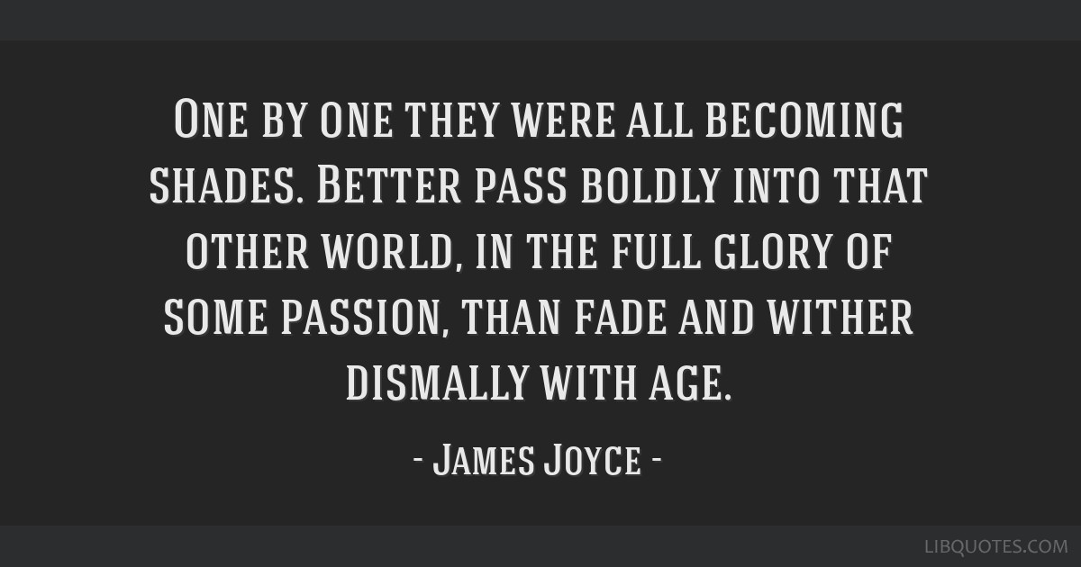 One by one they were all becoming shades. Better pass boldly into that other world, in the full glory of some passion, than fade and wither dismally...