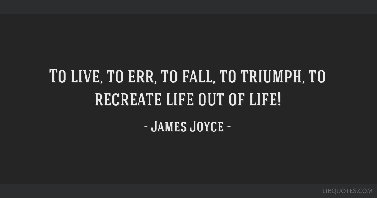 To live, to err, to fall, to triumph, to recreate life out of life!