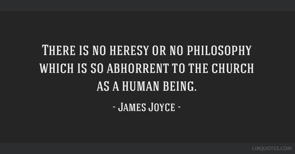 There is no heresy or no philosophy which is so abhorrent to the church as a human being.