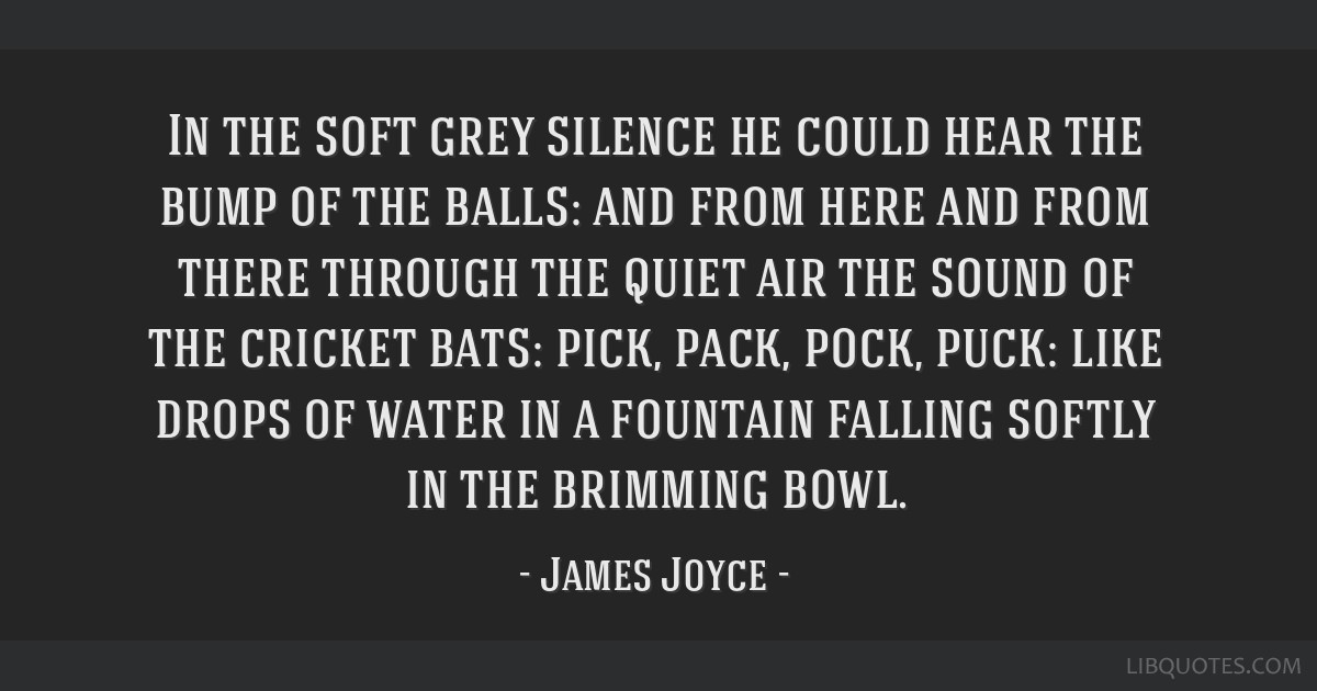 In the soft grey silence he could hear the bump of the balls: and from here and from there through the quiet air the sound of the cricket bats: pick, ...