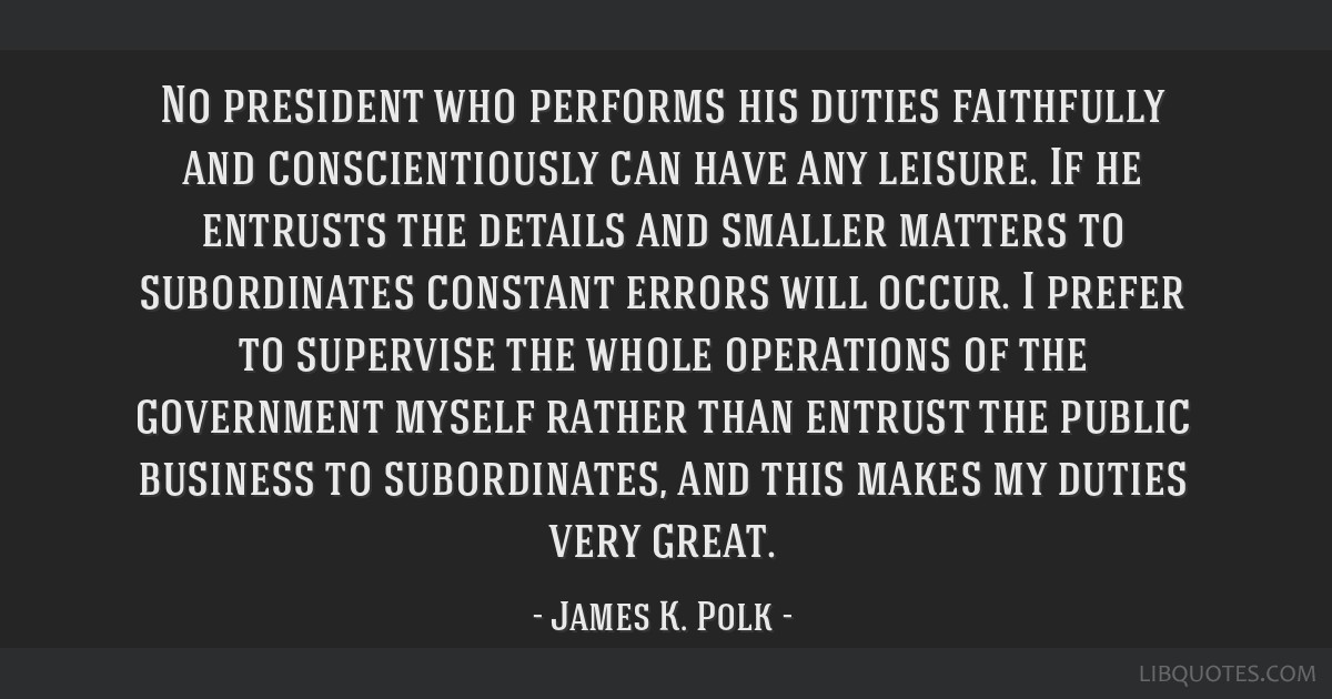 No president who performs his duties faithfully and conscientiously can have any leisure. If he entrusts the details and smaller matters to...