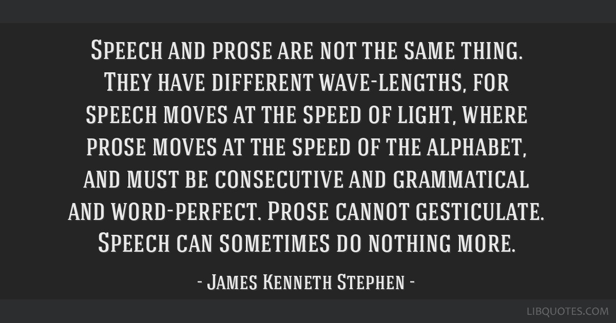 Speech and prose are not the same thing. They have different wave-lengths, for speech moves at the speed of light, where prose moves at the speed of...
