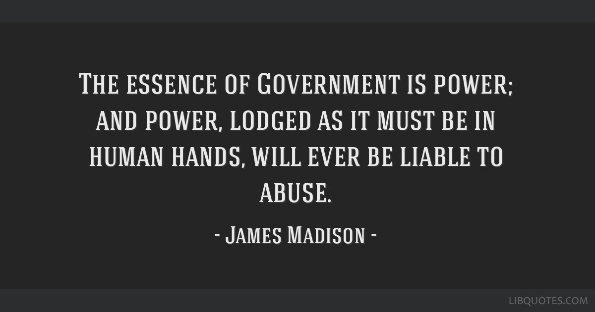 The essence of Government is power; and power, lodged as it must be in human hands, will ever be liable to abuse.