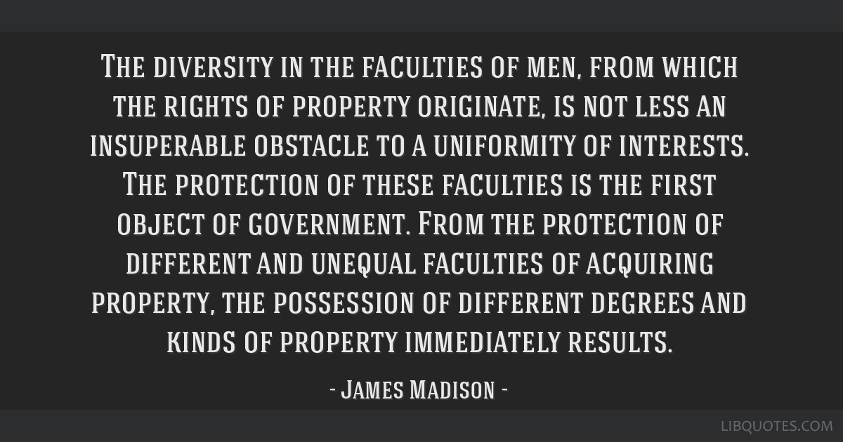 The diversity in the faculties of men, from which the rights of property originate, is not less an insuperable obstacle to a uniformity of interests. ...