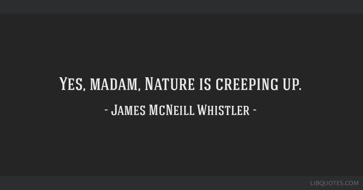 Yes, madam, Nature is creeping up.