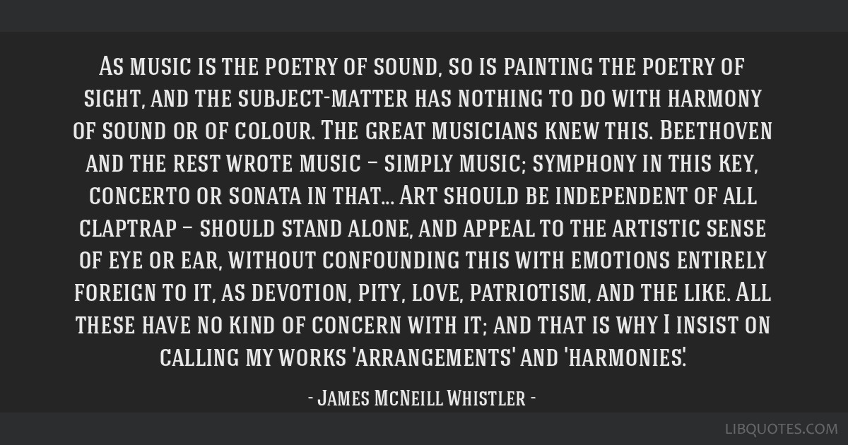 As music is the poetry of sound, so is painting the poetry of sight, and the subject-matter has nothing to do with harmony of sound or of colour. The ...