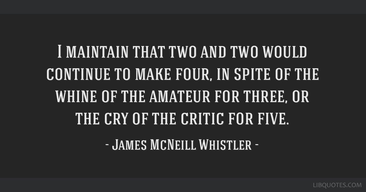I maintain that two and two would continue to make four, in spite of the whine of the amateur for three, or the cry of the critic for five.